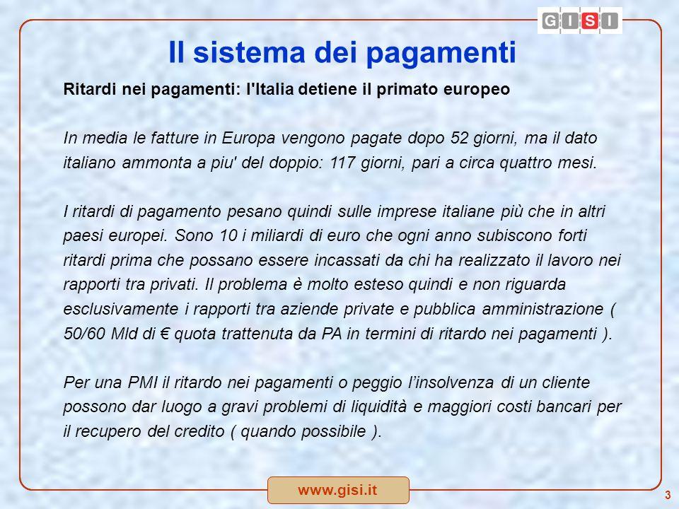 www.gisi.it 3 Il sistema dei pagamenti Ritardi nei pagamenti: l Italia detiene il primato europeo In media le fatture in Europa vengono pagate dopo 52 giorni, ma il dato italiano ammonta a piu del doppio: 117 giorni, pari a circa quattro mesi.
