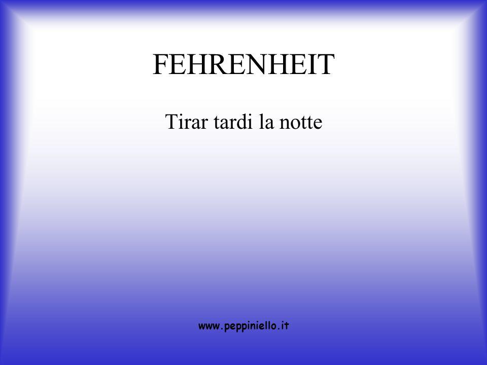 FEHRENHEIT Tirar tardi la notte www.peppiniello.it