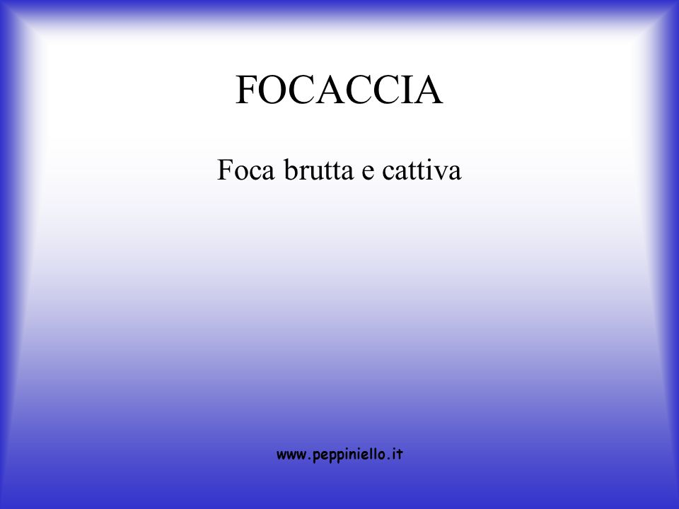 FOCACCIA Foca brutta e cattiva www.peppiniello.it