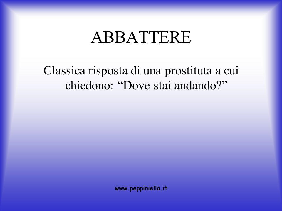 ABBATTERE Classica risposta di una prostituta a cui chiedono: Dove stai andando www.peppiniello.it