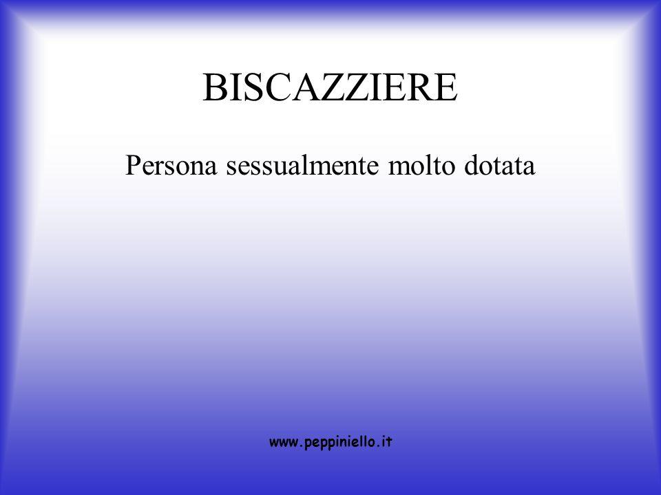 BISCAZZIERE Persona sessualmente molto dotata www.peppiniello.it
