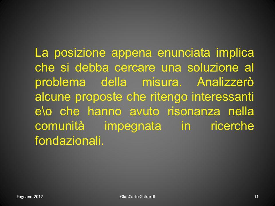 Fognano 201211GianCarlo Ghirardi La posizione appena enunciata implica che si debba cercare una soluzione al problema della misura. Analizzerò alcune