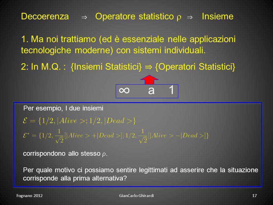 Fognano 201217GianCarlo Ghirardi Decoerenza Operatore statistico Insieme 1. Ma noi trattiamo (ed è essenziale nelle applicazioni tecnologiche moderne)