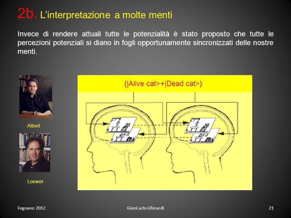 Fognano 201221GianCarlo Ghirardi 2b. Linterpretazione a molte menti {|Alive cat>+|Dead cat>} Invece di rendere attuali tutte le potenzialità è stato p