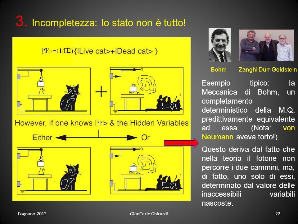 Fognano 201222GianCarlo Ghirardi 3. Incompletezza: lo stato non è tutto! Esempio tipico: la Meccanica di Bohm, un completamento deterministico della M
