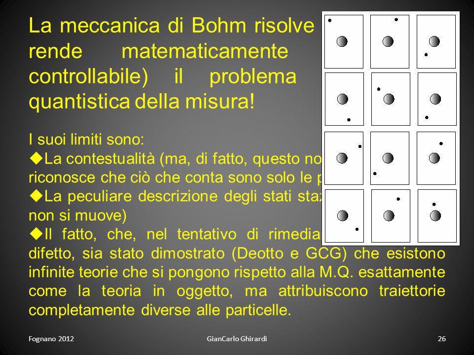 Fognano 2012GianCarlo Ghirardi26 La meccanica di Bohm risolve (o, se volete, rende matematicamente preciso e controllabile) il problema della teoria q