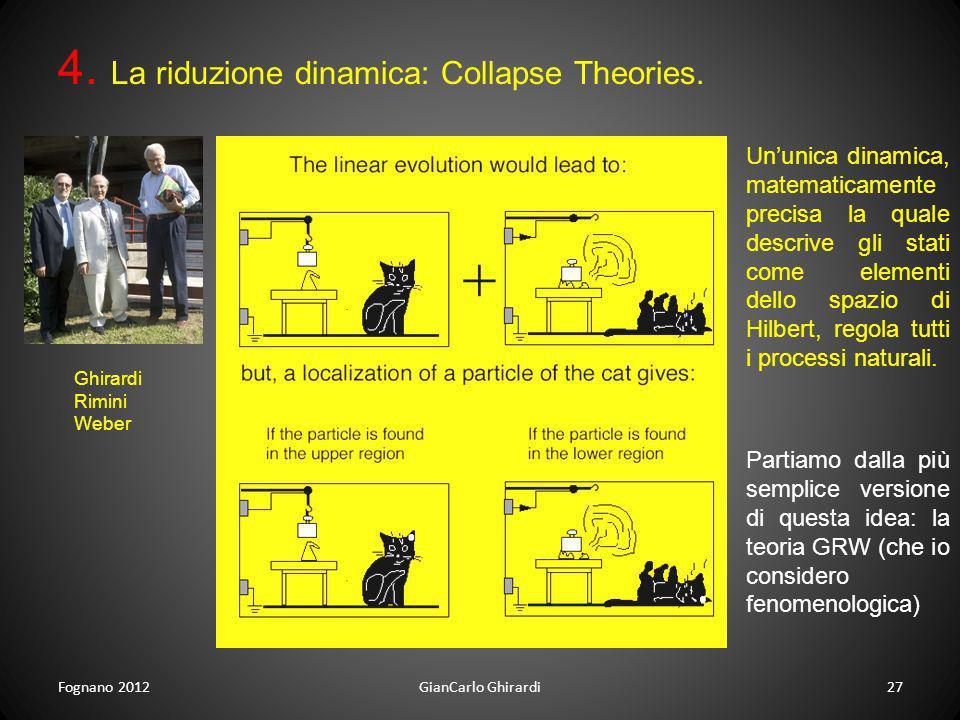 Fognano 201227GianCarlo Ghirardi 4. La riduzione dinamica: Collapse Theories. Ghirardi Rimini Weber Ununica dinamica, matematicamente precisa la quale