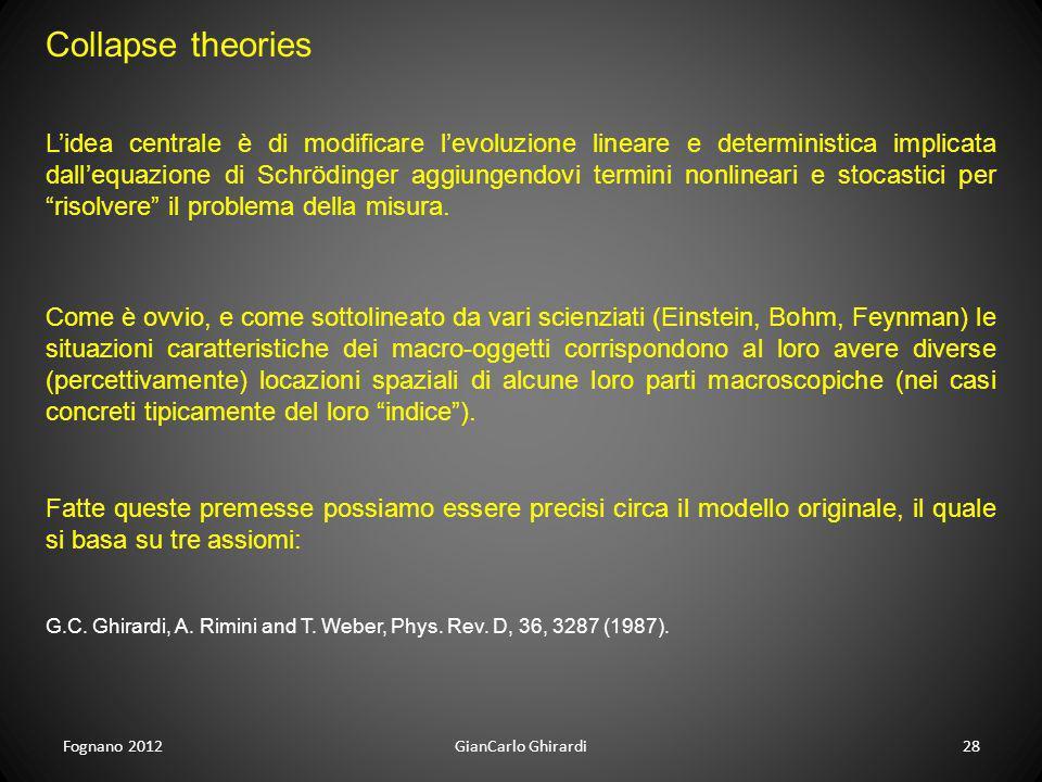 Fognano 201228GianCarlo Ghirardi Collapse theories Lidea centrale è di modificare levoluzione lineare e deterministica implicata dallequazione di Schr