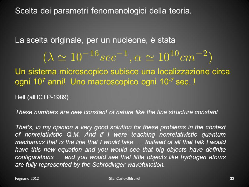 Fognano 201232GianCarlo Ghirardi Scelta dei parametri fenomenologici della teoria. La scelta originale, per un nucleone, è stata Un sistema microscopi