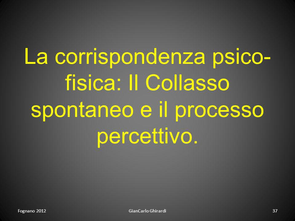 Fognano 201237GianCarlo Ghirardi La corrispondenza psico- fisica: Il Collasso spontaneo e il processo percettivo.