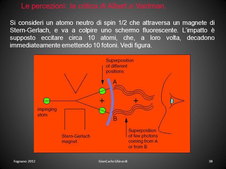 Fognano 2012GianCarlo Ghirardi38 Le percezioni: la critica di Albert e Vaidman. Si consideri un atomo neutro di spin 1/2 che attraversa un magnete di
