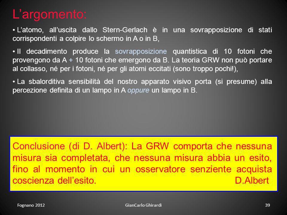 Fognano 2012GianCarlo Ghirardi39 Largomento: Latomo, alluscita dallo Stern-Gerlach è in una sovrapposizione di stati corrispondenti a colpire lo scher