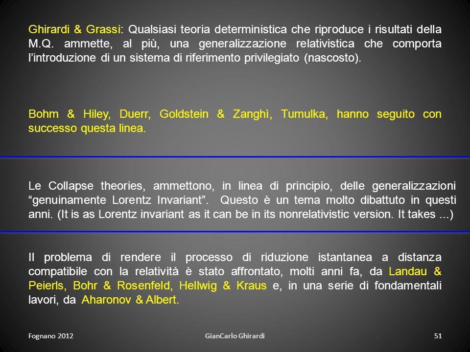 Fognano 201251GianCarlo Ghirardi Ghirardi & Grassi: Qualsiasi teoria deterministica che riproduce i risultati della M.Q. ammette, al più, una generali