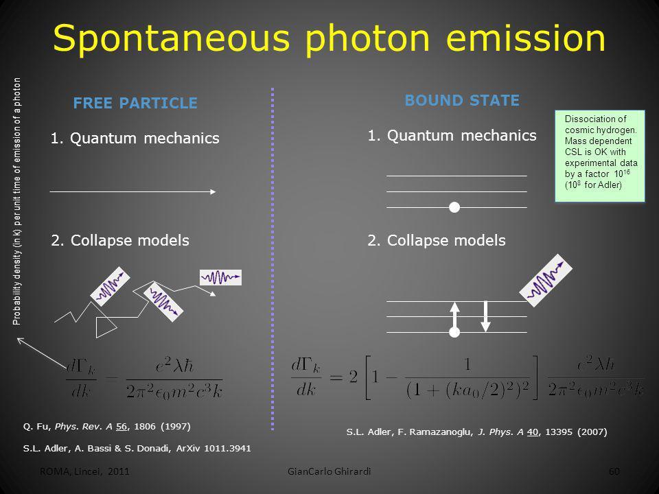 ROMA, Lincei, 2011GianCarlo Ghirardi60 Spontaneous photon emission FREE PARTICLE 1. Quantum mechanics BOUND STATE 1. Quantum mechanics 2. Collapse mod