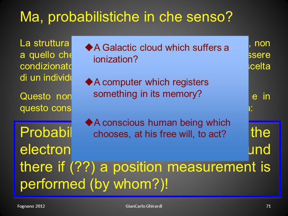Fognano 2012GianCarlo Ghirardi71 Ma, probabilistiche in che senso? La struttura probabilistica deve riferirsi a quello che è, non a quello che si può