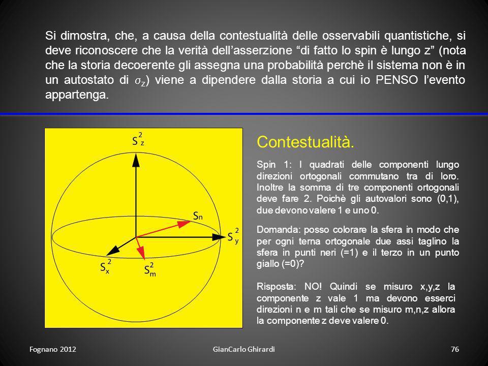 Fognano 2012GianCarlo Ghirardi76 Si dimostra, che, a causa della contestualità delle osservabili quantistiche, si deve riconoscere che la verità della