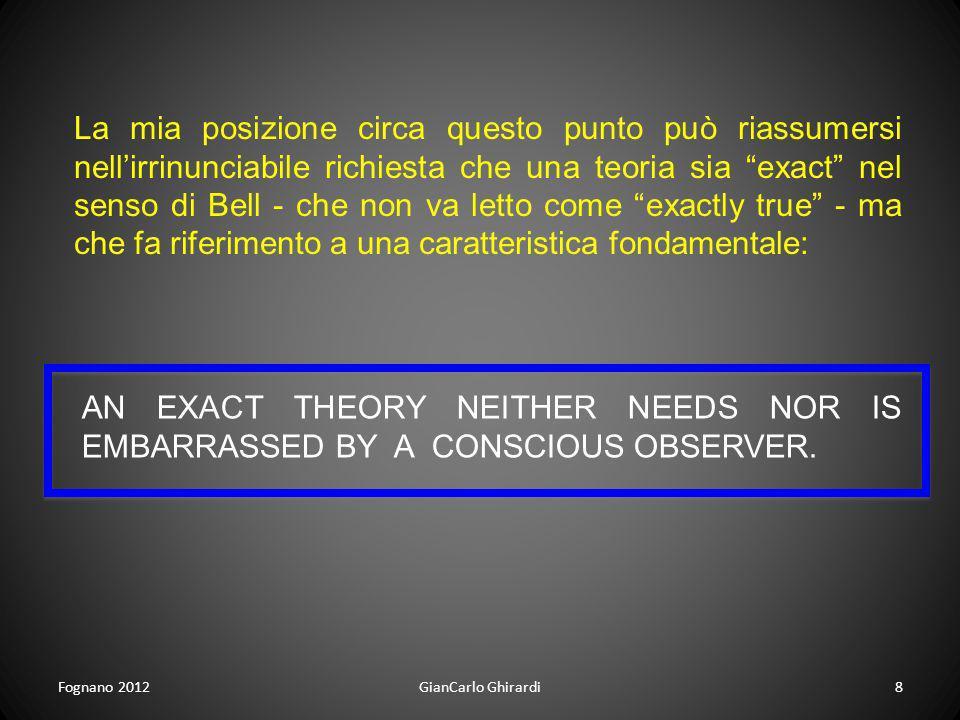 Fognano 2012GianCarlo Ghirardi8 La mia posizione circa questo punto può riassumersi nellirrinunciabile richiesta che una teoria sia exact nel senso di