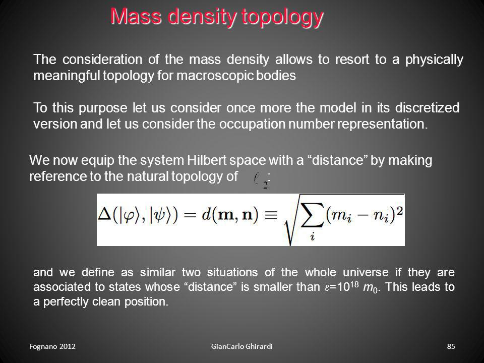 Fognano 2012GianCarlo Ghirardi85 Mass density topology The consideration of the mass density allows to resort to a physically meaningful topology for