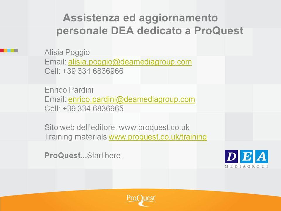 Assistenza ed aggiornamento personale DEA dedicato a ProQuest Alisia Poggio Email: alisia.poggio@deamediagroup.comalisia.poggio@deamediagroup.com Cell: +39 334 6836966 Enrico Pardini Email: enrico.pardini@deamediagroup.comenrico.pardini@deamediagroup.com Cell: +39 334 6836965 Sito web delleditore: www.proquest.co.uk Training materials www.proquest.co.uk/trainingwww.proquest.co.uk/training ProQuest...Start here.