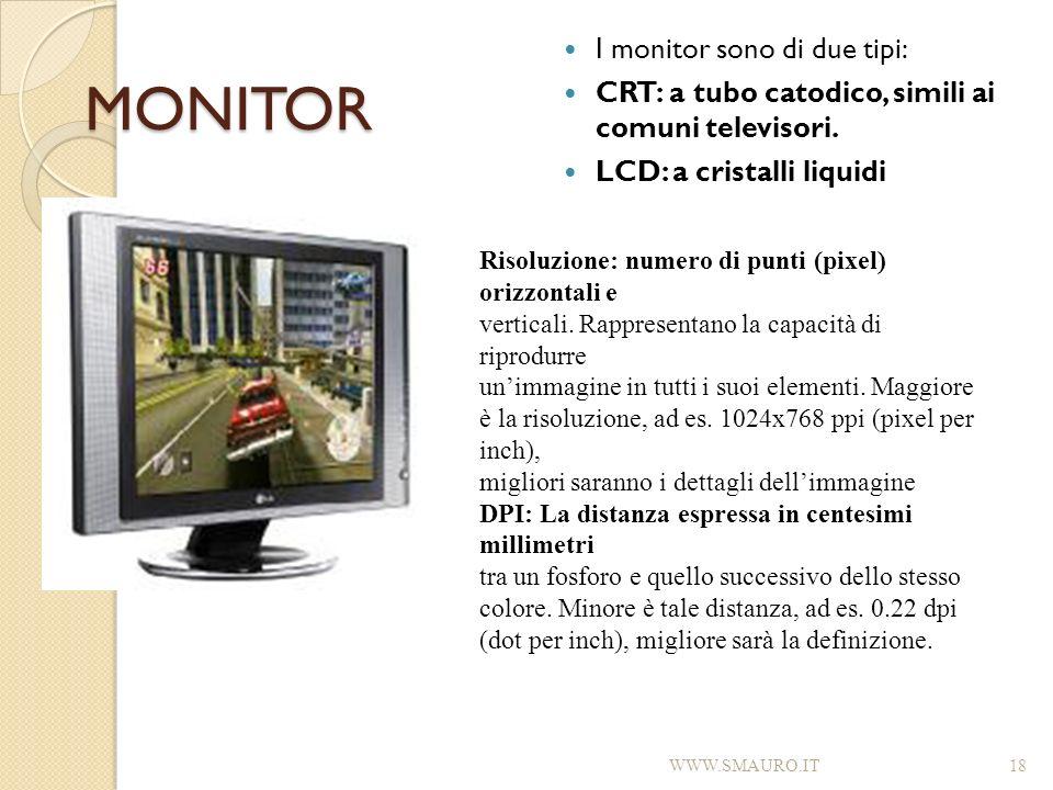 MONITOR I monitor sono di due tipi: CRT: a tubo catodico, simili ai comuni televisori. LCD: a cristalli liquidi WWW.SMAURO.IT18 Risoluzione: numero di