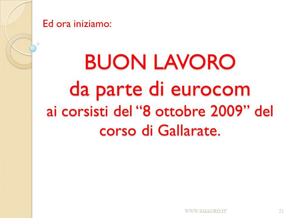 BUON LAVORO da parte di eurocom ai corsisti del 8 ottobre 2009 del corso di Gallarate. Ed ora iniziamo: WWW.SMAURO.IT21