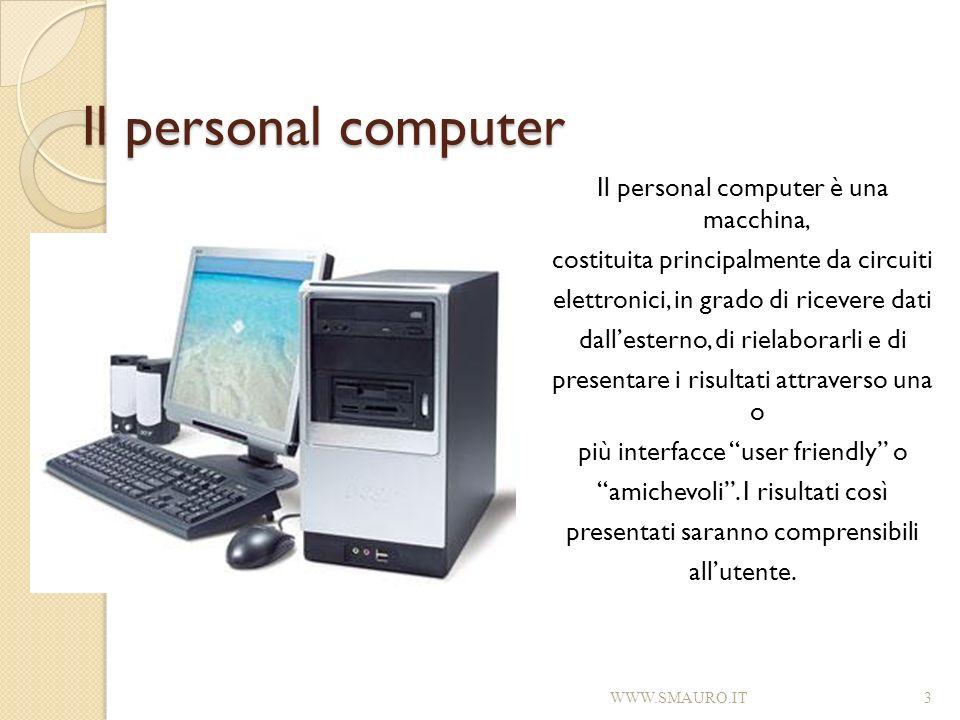 Il personal computer Il personal computer è una macchina, costituita principalmente da circuiti elettronici, in grado di ricevere dati dallesterno, di
