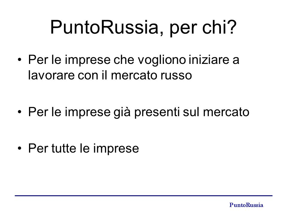 PuntoRussia, per chi? Per le imprese che vogliono iniziare a lavorare con il mercato russo Per le imprese già presenti sul mercato Per tutte le impres