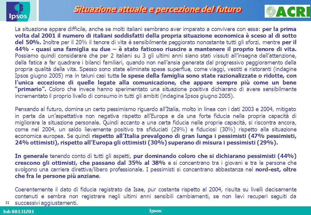 Job 8813IZ01 Ipsos 31 Situazione attuale e percezione del futuro La situazione appare difficile, anche se molti italiani sembrano aver imparato a convivere con essa: per la prima volta dal 2001 il numero di italiani soddisfatti della propria situazione economica è sceso al di sotto del 50%.