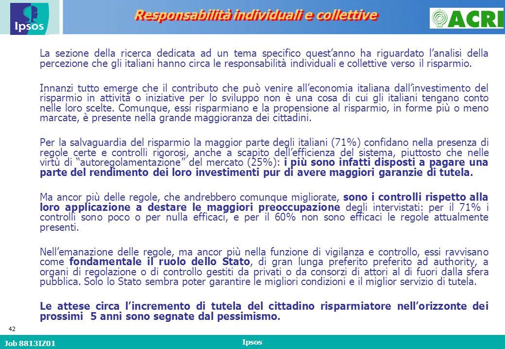 Job 8813IZ01 Ipsos 42 Responsabilità individuali e collettive La sezione della ricerca dedicata ad un tema specifico questanno ha riguardato lanalisi della percezione che gli italiani hanno circa le responsabilità individuali e collettive verso il risparmio.