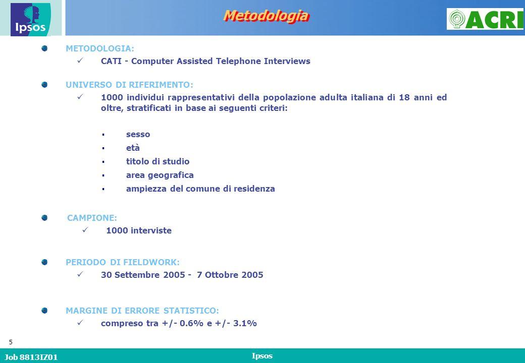 Job 8813IZ01 Ipsos 5 Metodologia METODOLOGIA: CATI - Computer Assisted Telephone Interviews CAMPIONE: 1000 interviste PERIODO DI FIELDWORK: 30 Settembre 2005 - 7 Ottobre 2005 UNIVERSO DI RIFERIMENTO: 1000 individui rappresentativi della popolazione adulta italiana di 18 anni ed oltre, stratificati in base ai seguenti criteri: sesso età titolo di studio area geografica ampiezza del comune di residenza MARGINE DI ERRORE STATISTICO: compreso tra +/- 0.6% e +/- 3.1%