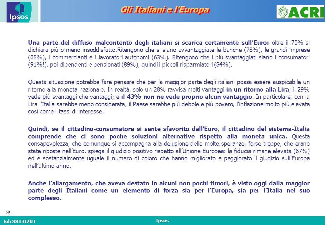Job 8813IZ01 Ipsos 59 Gli Italiani e lEuropa Una parte del diffuso malcontento degli italiani si scarica certamente sullEuro: oltre il 70% si dichiara più o meno insoddisfatto.Ritengono che si siano avvantaggiate le banche (78%), le grandi imprese (68%), i commercianti e i lavoratori autonomi (63%).