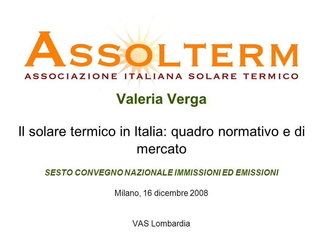 Valeria Verga Il solare termico in Italia: quadro normativo e di mercato SESTO CONVEGNO NAZIONALE IMMISSIONI ED EMISSIONI Milano, 16 dicembre 2008 VAS Lombardia