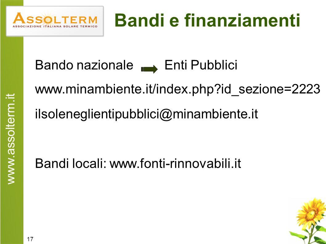 www.assolterm.it 17 Bandi e finanziamenti Bando nazionale Enti Pubblici www.minambiente.it/index.php id_sezione=2223 ilsoleneglientipubblici@minambiente.it Bandi locali: www.fonti-rinnovabili.it