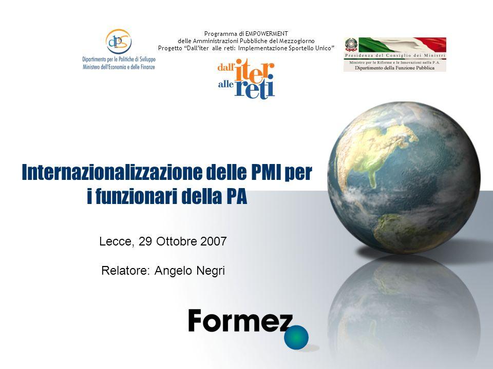 Internazionalizzazione delle PMI per i funzionari della PA Lecce, 29 Ottobre 2007 Relatore: Angelo Negri Programma di EMPOWERMENT delle Amministrazion