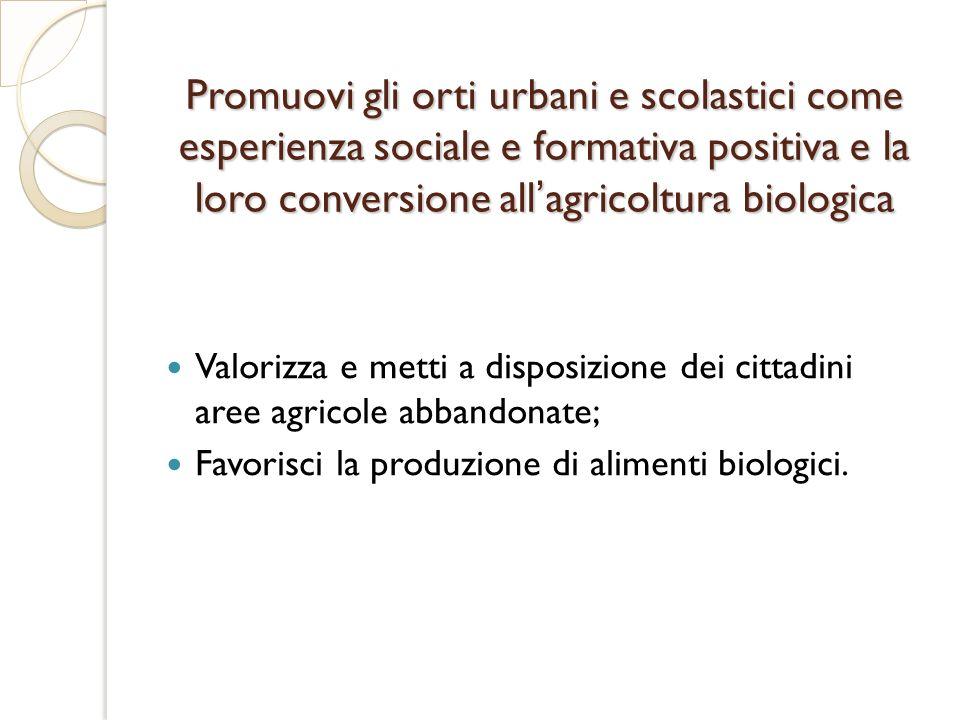Promuovi gli orti urbani e scolastici come esperienza sociale e formativa positiva e la loro conversione allagricoltura biologica Valorizza e metti a