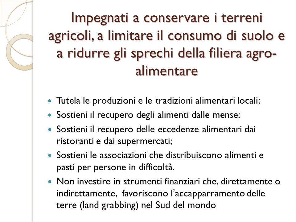 Impegnati a conservare i terreni agricoli, a limitare il consumo di suolo e a ridurre gli sprechi della filiera agro- alimentare Tutela le produzioni