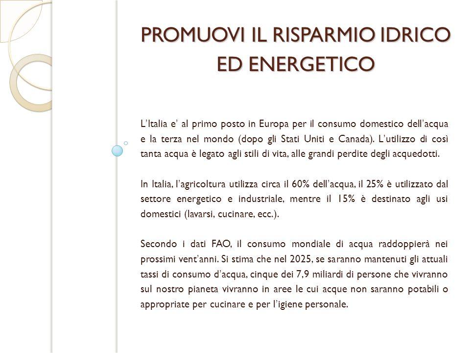 PROMUOVI IL RISPARMIO IDRICO ED ENERGETICO LItalia e al primo posto in Europa per il consumo domestico dellacqua e la terza nel mondo (dopo gli Stati