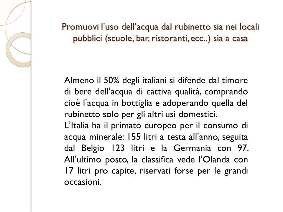 Promuovi luso dellacqua dal rubinetto sia nei locali pubblici (scuole, bar, ristoranti, ecc..) sia a casa Almeno il 50% degli italiani si difende dal