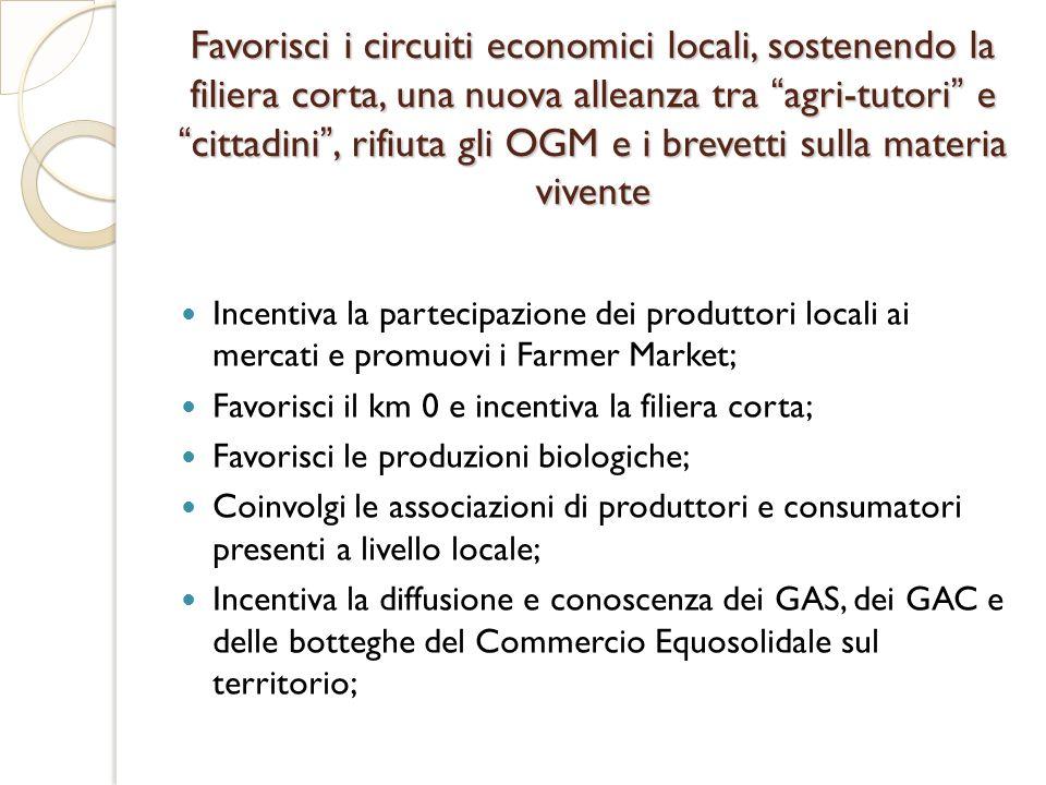 Favorisci i circuiti economici locali, sostenendo la filiera corta, una nuova alleanza tra agri-tutori ecittadini, rifiuta gli OGM e i brevetti sulla