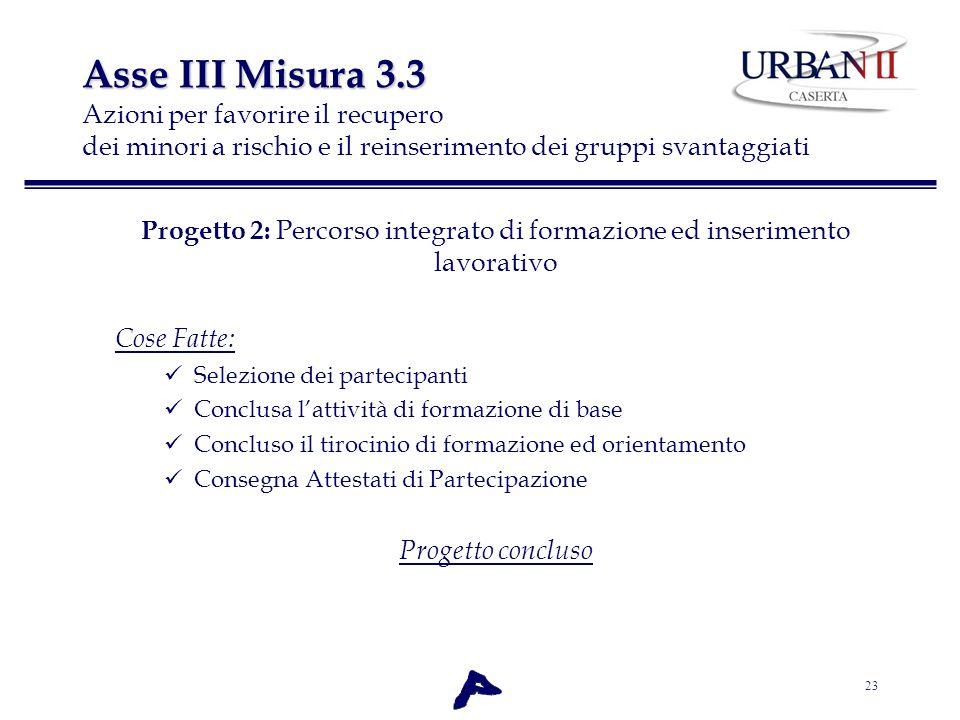 23 Asse III Misura 3.3 Asse III Misura 3.3 Azioni per favorire il recupero dei minori a rischio e il reinserimento dei gruppi svantaggiati Progetto 2: