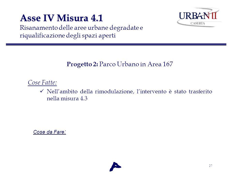 27 Asse IV Misura 4.1 Asse IV Misura 4.1 Risanamento delle aree urbane degradate e riqualificazione degli spazi aperti Progetto 2: Parco Urbano in Are