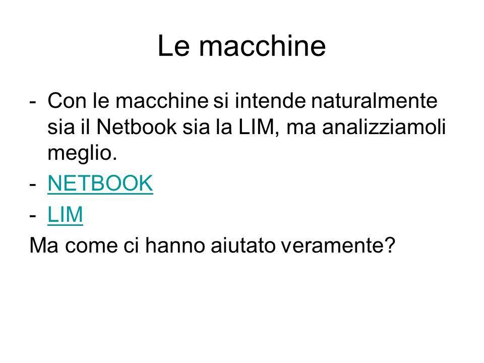 Le macchine -Con le macchine si intende naturalmente sia il Netbook sia la LIM, ma analizziamoli meglio. -NETBOOKNETBOOK -LIMLIM Ma come ci hanno aiut