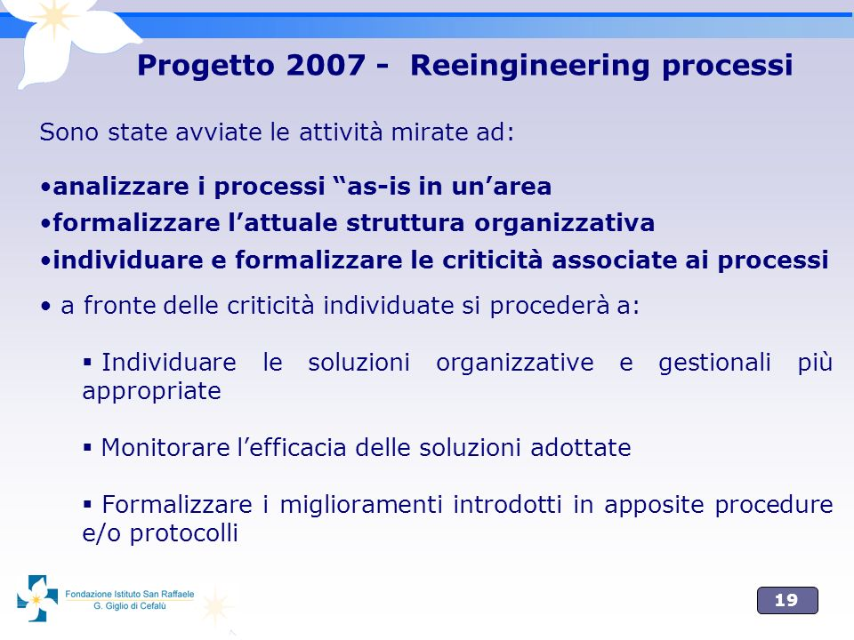 19 Progetto 2007 - Reeingineering processi Sono state avviate le attività mirate ad: analizzare i processi as-is in unarea formalizzare lattuale strut