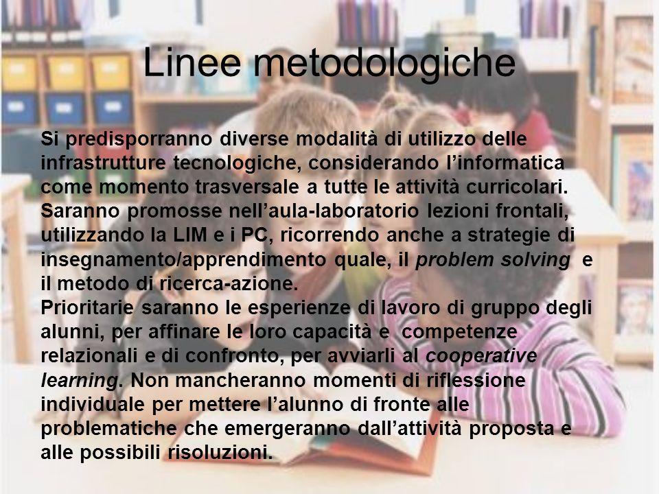 Linee metodologiche Si predisporranno diverse modalità di utilizzo delle infrastrutture tecnologiche, considerando linformatica come momento trasversale a tutte le attività curricolari.