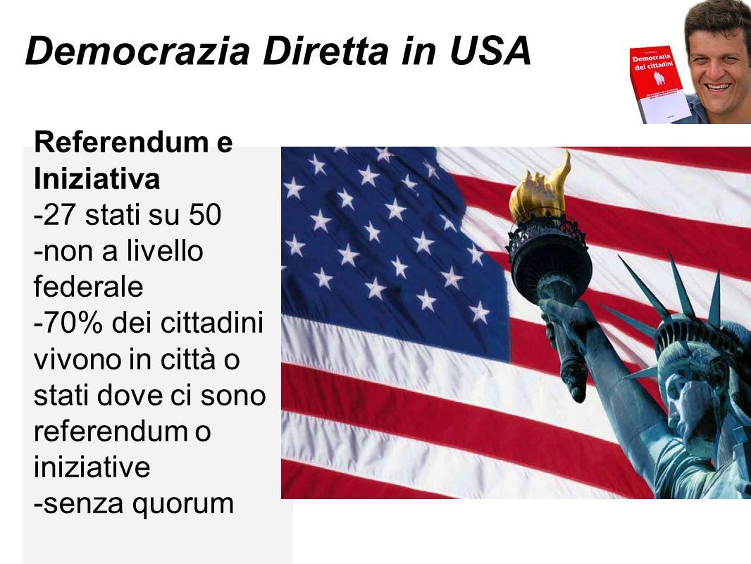Democrazia Diretta in USA Referendum e Iniziativa -27 stati su 50 -non a livello federale -70% dei cittadini vivono in città o stati dove ci sono referendum o iniziative -senza quorum