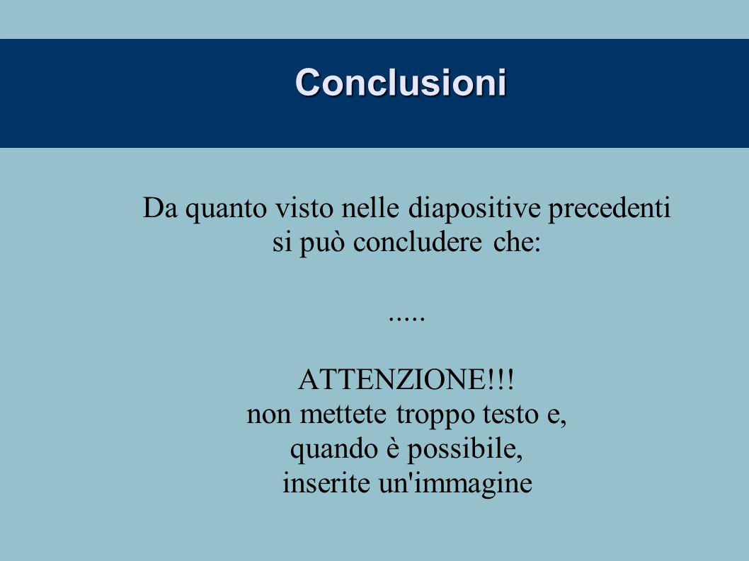 Conclusioni Da quanto visto nelle diapositive precedenti si può concludere che:..... ATTENZIONE!!! non mettete troppo testo e, quando è possibile, ins