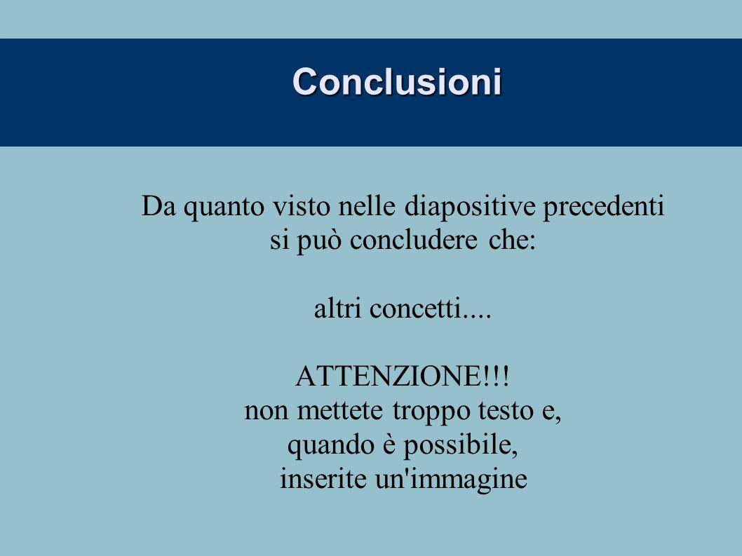Conclusioni Da quanto visto nelle diapositive precedenti si può concludere che: altri concetti.... ATTENZIONE!!! non mettete troppo testo e, quando è