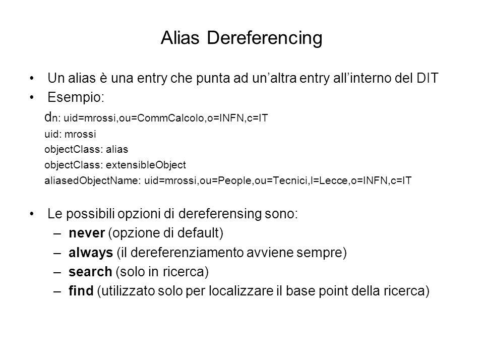 Alias Dereferencing Un alias è una entry che punta ad unaltra entry allinterno del DIT Esempio: d n: uid=mrossi,ou=CommCalcolo,o=INFN,c=IT uid: mrossi