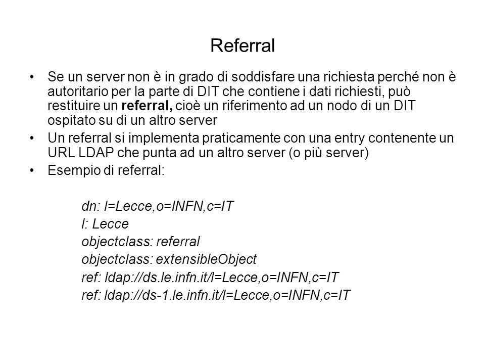 Referral Se un server non è in grado di soddisfare una richiesta perché non è autoritario per la parte di DIT che contiene i dati richiesti, può resti