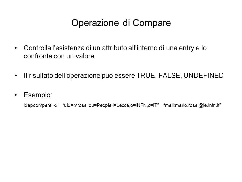 Operazione di Compare Controlla lesistenza di un attributo allinterno di una entry e lo confronta con un valore Il risultato delloperazione può essere